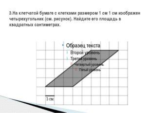 3.На клетчатой бумаге с клетками размером 1 см 1 см изображен четырехугольник