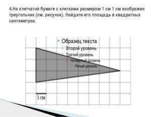 4.На клетчатой бумаге с клетками размером 1 см 1 см изображен треугольник (см