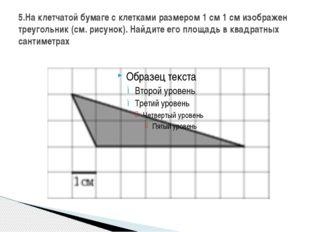 5.На клетчатой бумаге с клетками размером 1 см 1 см изображен треугольник (см