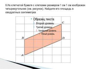 6.На клетчатой бумаге с клетками размером 1 см 1 см изображен четырехугольник