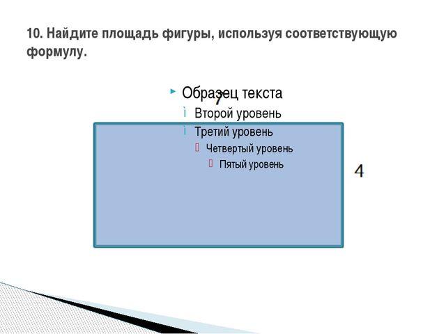 10. Найдите площадь фигуры, используя соответствующую формулу.
