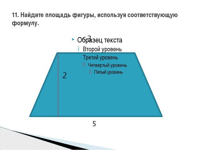 11. Найдите площадь фигуры, используя соответствующую формулу.