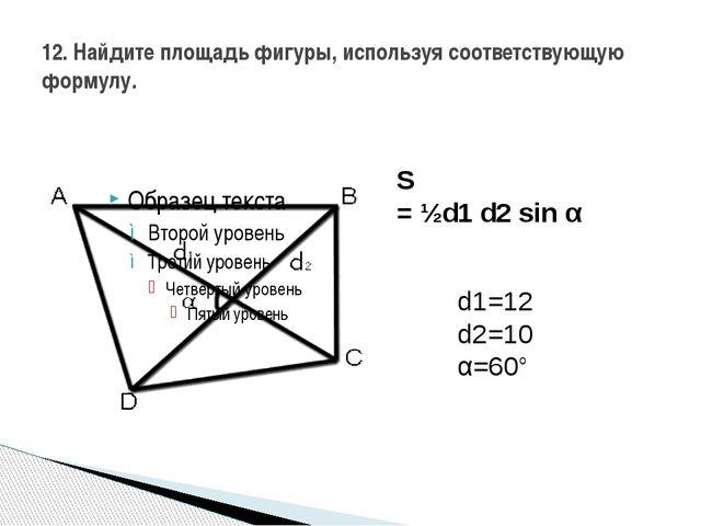 12. Найдите площадь фигуры, используя соответствующую формулу. S =½d1d2sin...