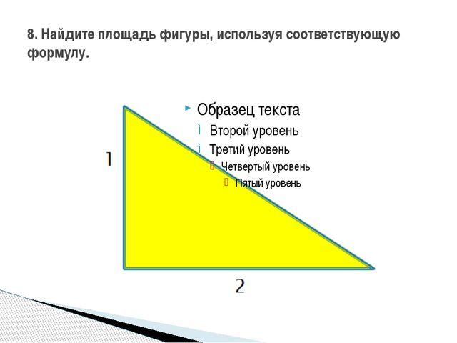 8. Найдите площадь фигуры, используя соответствующую формулу.