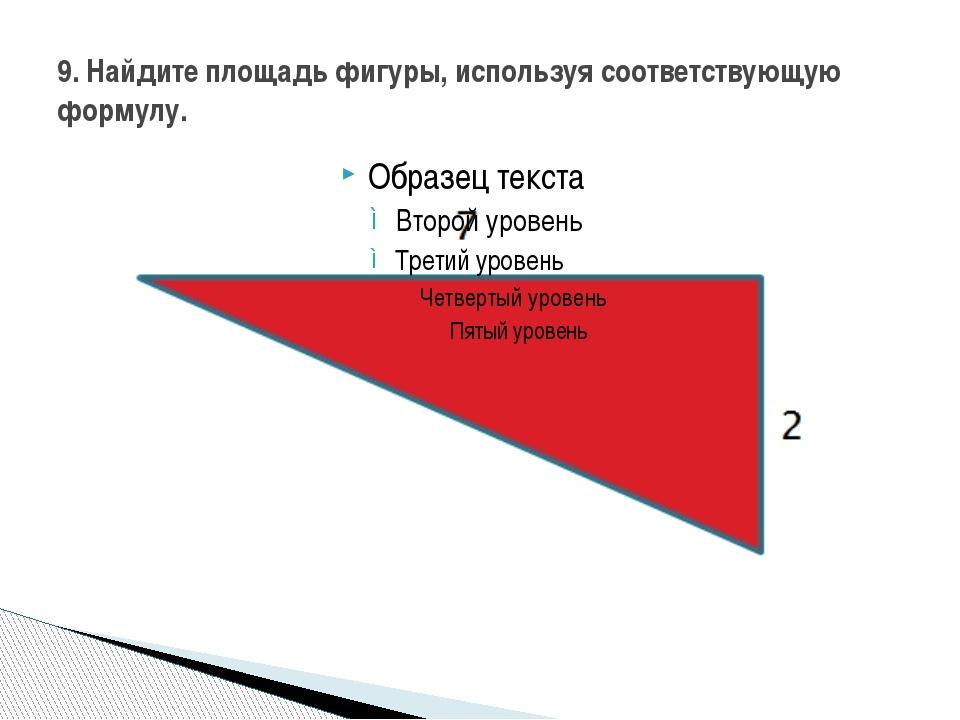 9. Найдите площадь фигуры, используя соответствующую формулу.