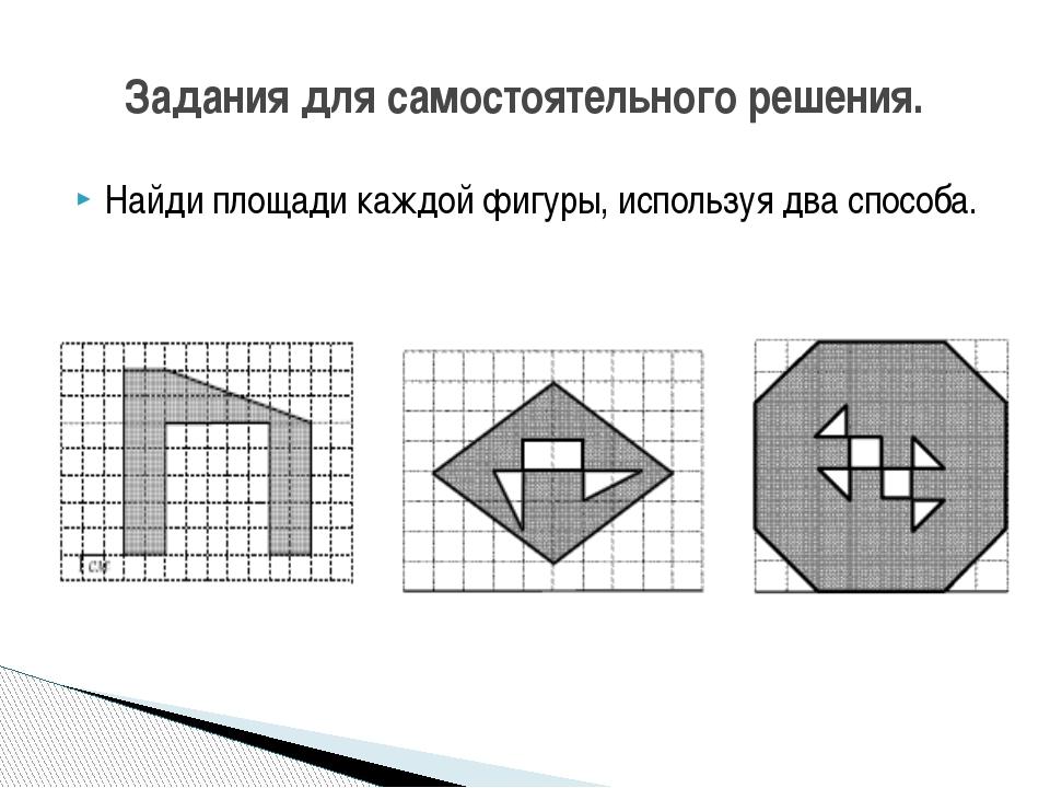 Найди площади каждой фигуры, используя два способа. Задания для самостоятельн...