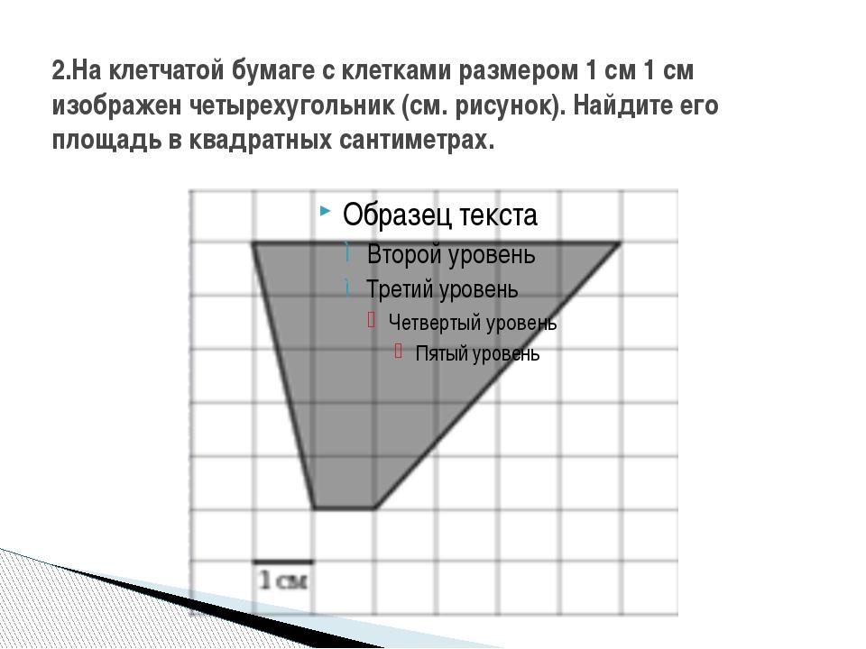 2.На клетчатой бумаге с клетками размером 1 см 1 см изображен четырехугольник...