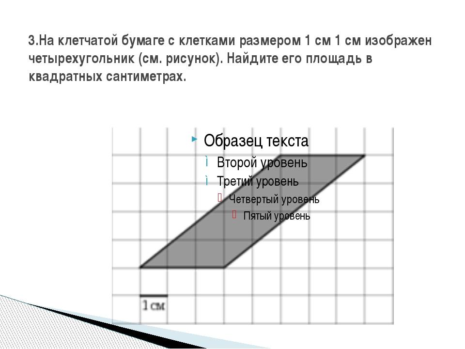 3.На клетчатой бумаге с клетками размером 1 см 1 см изображен четырехугольник...