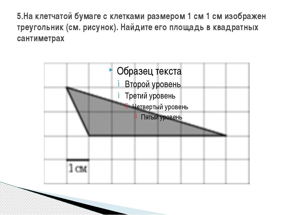 5.На клетчатой бумаге с клетками размером 1 см 1 см изображен треугольник (см...