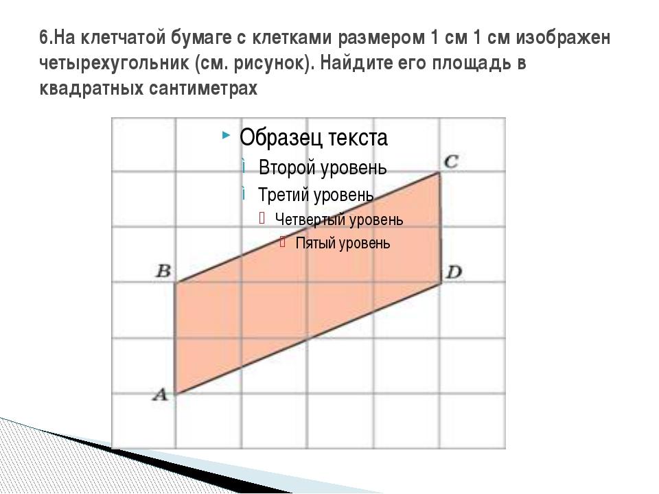 6.На клетчатой бумаге с клетками размером 1 см 1 см изображен четырехугольник...