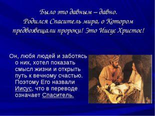Было это давным – давно. Родился Спаситель мира, о Котором предвозвещали прор