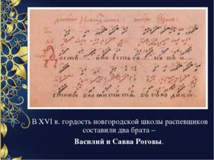 В XVI в. гордость новгородской школы распевщиков составили два брата – Васили
