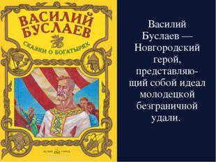 Василий Буслаев— Новгородский герой, представляю-щий собой идеал молодецкой