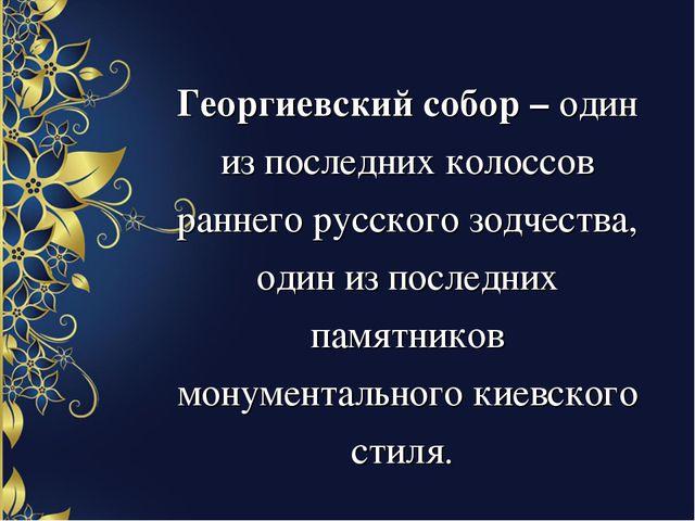 Георгиевский собор – один из последних колоссов раннего русского зодчества, о...