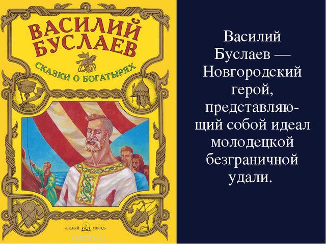 Василий Буслаев— Новгородский герой, представляю-щий собой идеал молодецкой...