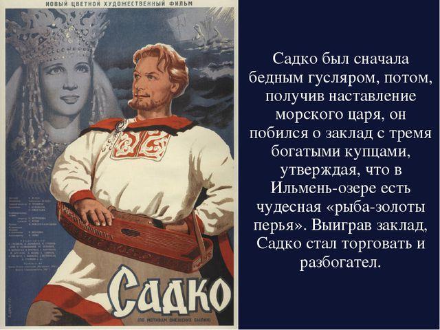 Садко был сначала беднымгусляром, потом, получив наставление морского царя,...