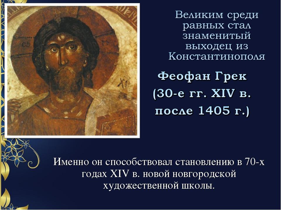Именно он способствовал становлению в 70-х годах XIV в. новой новгородской ху...