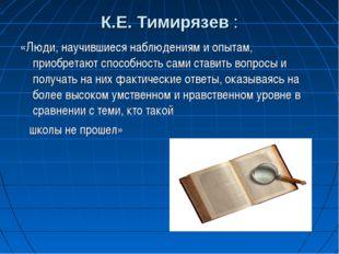 К.Е. Тимирязев : «Люди, научившиеся наблюдениям и опытам, приобретают способн