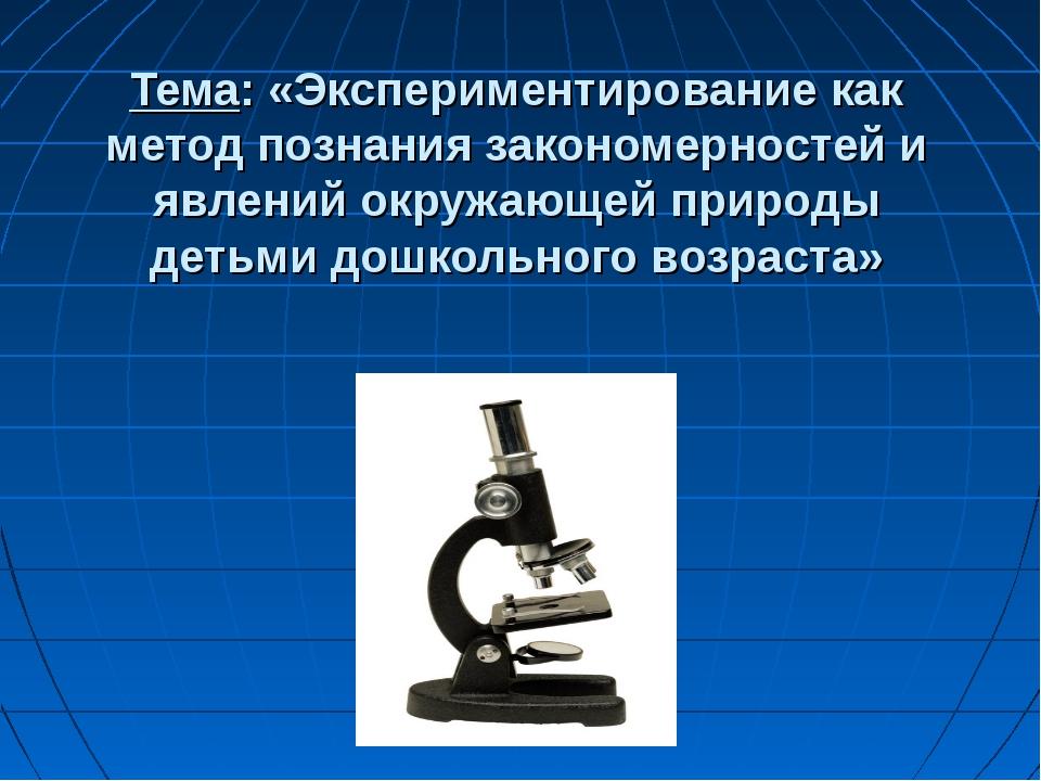 Тема: «Экспериментирование как метод познания закономерностей и явлений окруж...