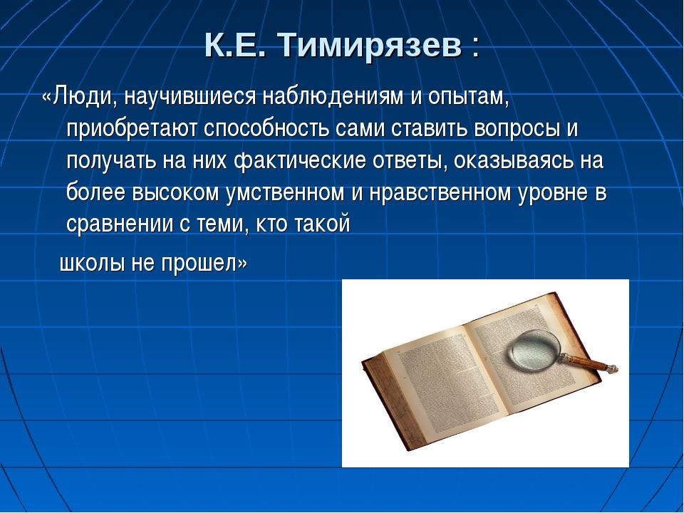 К.Е. Тимирязев : «Люди, научившиеся наблюдениям и опытам, приобретают способн...