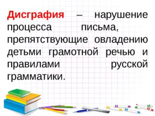 Дисграфия – нарушение процесса письма, препятствующие овладению детьми грамот