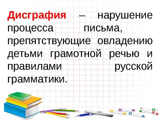 Дисграфия – нарушение процесса письма, препятствующие овладению детьми грамот...