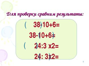 * Для проверки сравним результаты: 38-10+6= 38-10+6= 24:3 х2= 24: 3х2= ( ) (