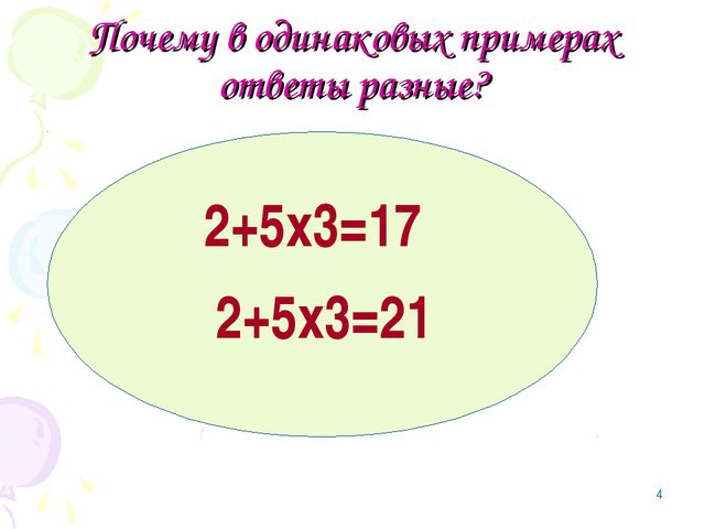 * Почему в одинаковых примерах ответы разные? 2+5х3=17 2+5х3=21 ( ) ( )
