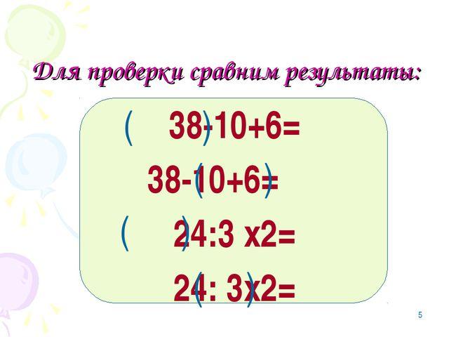 * Для проверки сравним результаты: 38-10+6= 38-10+6= 24:3 х2= 24: 3х2= ( ) (...