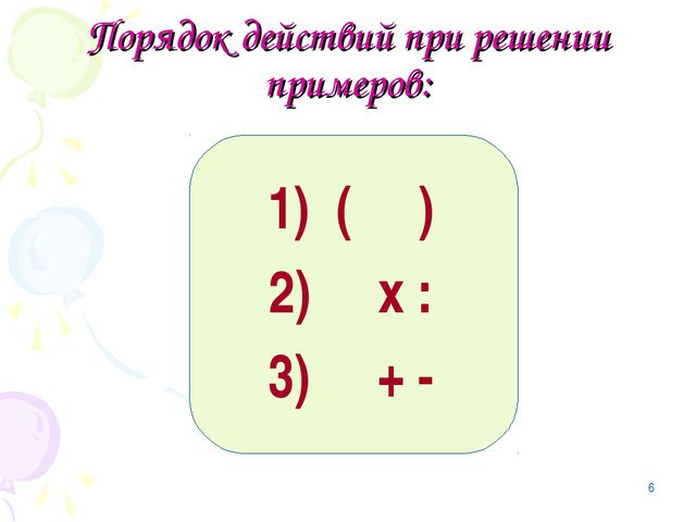 * Порядок действий при решении примеров: 1) ( ) 2) х : 3) + -