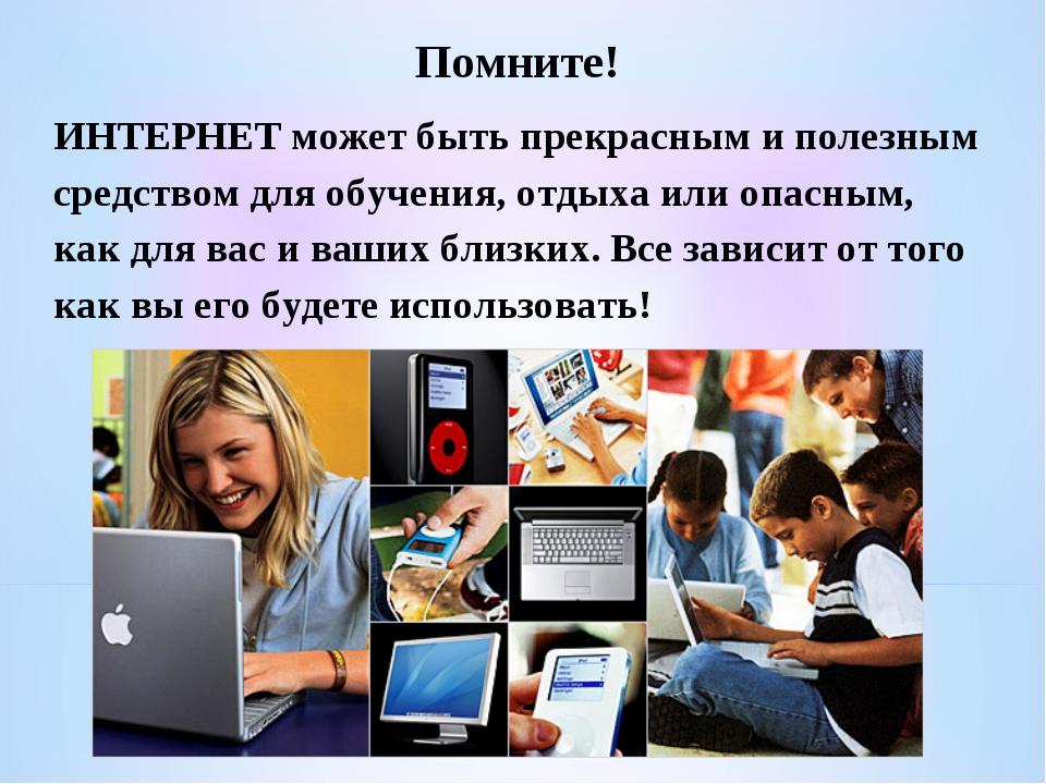 Помните! ИНТЕРНЕТ может быть прекрасным и полезным средством для обучения, от...