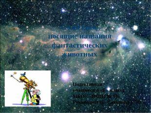 Созвездия, носящие названия фантастических животных Подготовили учащиеся 4 «