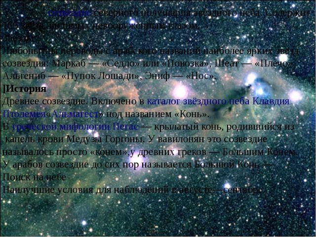 Пега́с—созвездиесеверного полушария звёздного неба. Содержит 166 звёзд, ви...