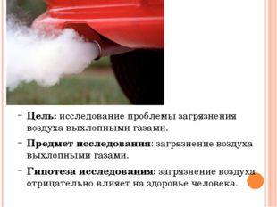 Цель: исследование проблемы загрязнения воздуха выхлопными газами. Предмет и