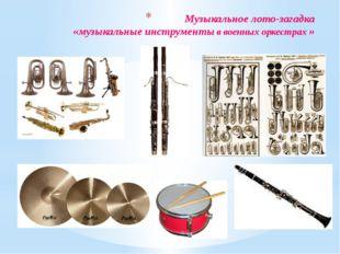 Музыкальное лото-загадка «музыкальные инструменты в военных оркестрах »