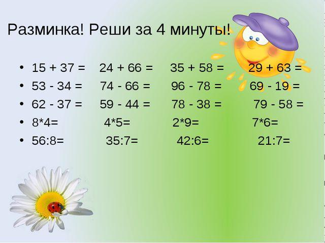 Разминка! Реши за 4 минуты! 15 + 37 = 24 + 66 = 35 + 58 = 29 + 63 = 53 - 34 =...
