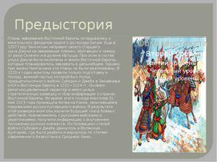 Предыстория Планы завоевания Восточной Европы складывались у монгольских феод