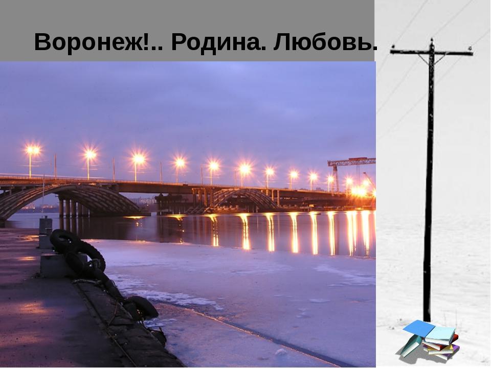 Воронеж!.. Родина. Любовь.