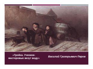 «Тройка. Ученики-мастеровые везут воду» Василий Григорьевич Перов