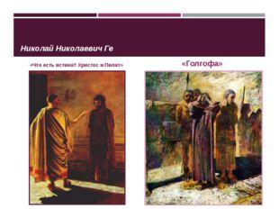 Николай Николаевич Ге «Что есть истина? Христос и Пилат» «Голгофа»