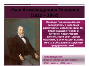 Взгляды Гончарова весьма расходились с идеалами разночинной интеллигенции. Он