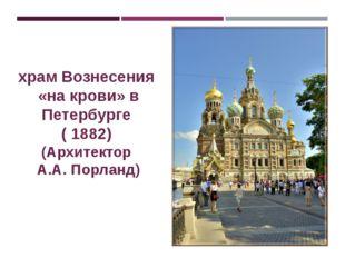 храм Вознесения «на крови» в Петербурге ( 1882) (Архитектор А.А. Порланд)