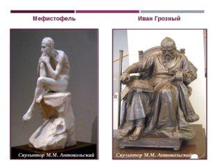 Иван Грозный Мефистофель Скульптор М.М. Антокольский Скульптор М.М. Антокольс