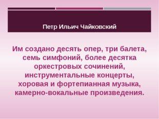 Петр Ильич Чайковский Им создано десять опер, три балета, семь симфоний, боле