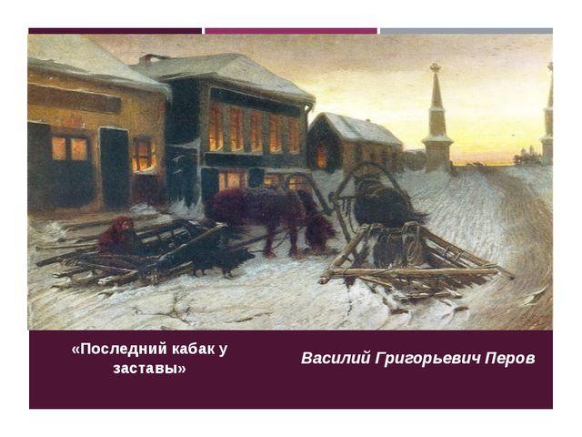 «Последний кабак у заставы» Василий Григорьевич Перов