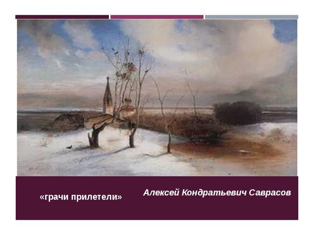 «грачи прилетели» Алексей Кондратьевич Саврасов