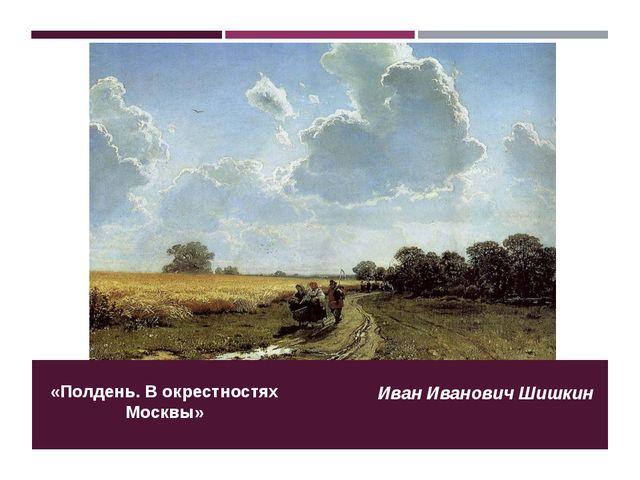 «Полдень. В окрестностях Москвы» Иван Иванович Шишкин