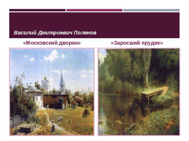 Василий Дмитриевич Поленов «Московский дворик» «Заросший прудик»