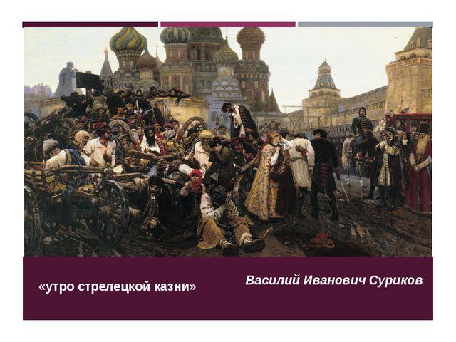 «утро стрелецкой казни» Василий Иванович Суриков