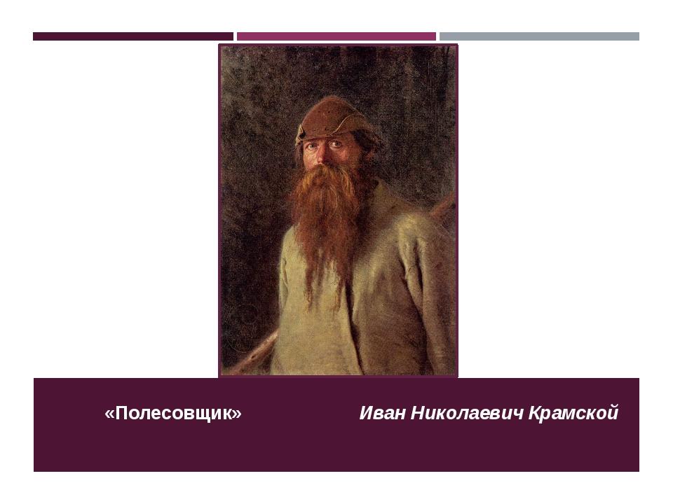 «Полесовщик» Иван Николаевич Крамской
